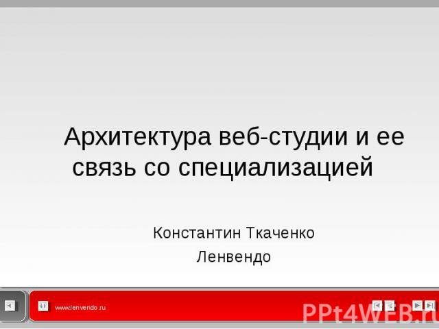 Архитектура веб-студии и ее связь со специализацией Архитектура веб-студии и ее связь со специализацией Константин Ткаченко Ленвендо