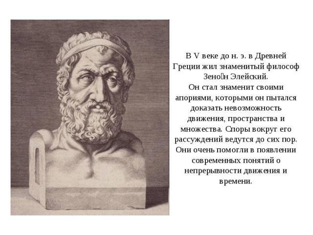 В V веке до н. э. в Древней Греции жил знаменитый философ Зено н Элейский. Он стал знаменит своими апориями, которыми он пытался доказать невозможность движения, пространства и множества. Споры вокруг его рассуждений ведутся до сих пор. Они очень по…