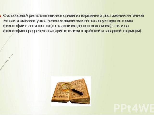 Философия Аристотеля явилась одним из вершинных достижений античной мысли и оказала существенное влияние как на последующую историю философии в античности (от эллинизма до неоплатонизма), так и на философию средневековья (аристотелизм в арабской и з…