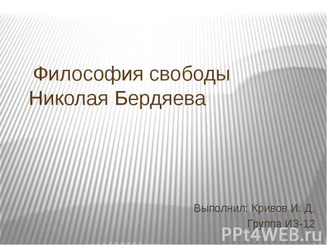 Философия свободы Николая Бердяева Выполнил: Кривов И. Д, Группа ИЗ-12