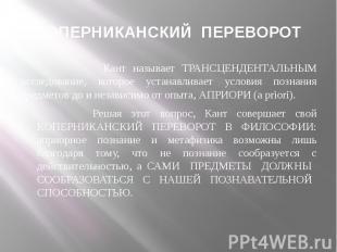 КОПЕРНИКАНСКИЙ ПЕРЕВОРОТ Кант называет ТРАНСЦЕНДЕНТАЛЬНЫМ исследование, которое