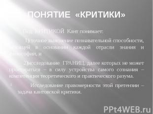 ПОНЯТИЕ «КРИТИКИ» Под КРИТИКОЙ Кант понимает: 1) точное выяснение познавательной