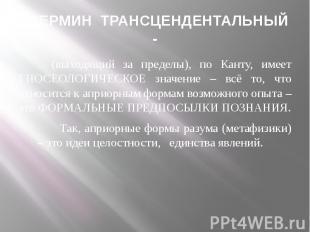ТЕРМИН ТРАНСЦЕНДЕНТАЛЬНЫЙ - (выходящий за пределы), по Канту, имеет ГНОСЕОЛОГИЧЕ