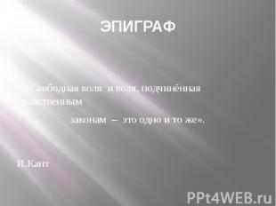 ЭПИГРАФ  «Свободная воля и воля, подчинённая нравственным законам – это од