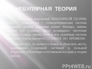 НЕБУЛЯРНАЯ ТЕОРИЯ В основе кантовской НЕБУЛЯРНОЙ ТЕОРИИ (небус – туманность) – г