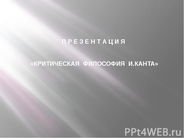 П Р Е З Е Н Т А Ц И Я «КРИТИЧЕСКАЯ ФИЛОСОФИЯ И.КАНТА»