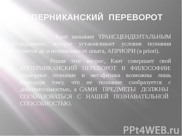 КОПЕРНИКАНСКИЙ ПЕРЕВОРОТ Кант называет ТРАНСЦЕНДЕНТАЛЬНЫМ исследование, которое устанавливает условия познания предметов до и независимо от опыта, АПРИОРИ (a priori). Решая этот вопрос, Кант совершает свой КОПЕРНИКАНСКИЙ ПЕРЕВОРОТ В ФИЛОСОФИИ: априо…
