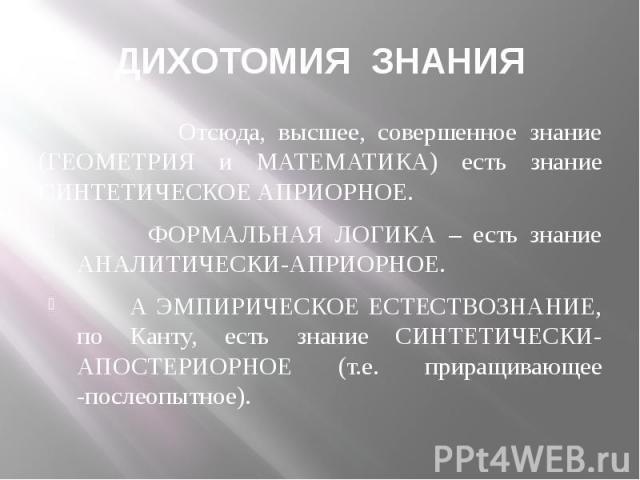 ДИХОТОМИЯ ЗНАНИЯ Отсюда, высшее, совершенное знание (ГЕОМЕТРИЯ и МАТЕМАТИКА) есть знание СИНТЕТИЧЕСКОЕ АПРИОРНОЕ. ФОРМАЛЬНАЯ ЛОГИКА – есть знание АНАЛИТИЧЕСКИ-АПРИОРНОЕ. А ЭМПИРИЧЕСКОЕ ЕСТЕСТВОЗНАНИЕ, по Канту, есть знание СИНТЕТИЧЕСКИ-АПОСТЕРИОРНОЕ…