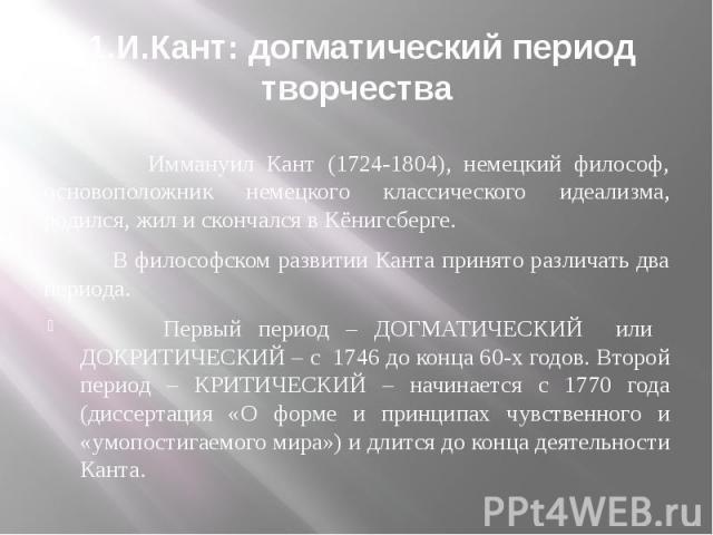 1.И.Кант: догматический период творчества Иммануил Кант (1724-1804), немецкий философ, основоположник немецкого классического идеализма, родился, жил и скончался в Кёнигсберге. В философском развитии Канта принято различать два периода. Первый перио…