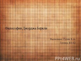 Философия Джорджа Беркли Выполнил: Гулак Е.А. Группа ИЗ-12