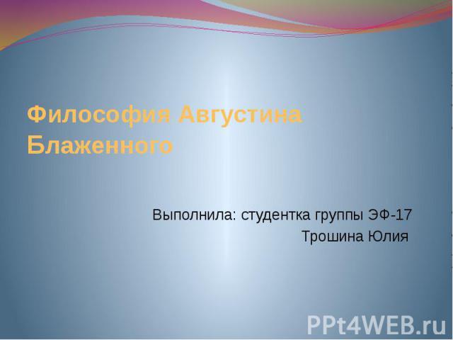 Философия Августина Блаженного Выполнила: студентка группы ЭФ-17 Трошина Юлия