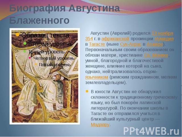 Биография Августина Блаженного Августин (Аврелий)родился13 ноября354г. вафриканскойпровинцииНумидия, вТагасте(нынеСук-АхрасвАлжире). Первоначальным своим образованием он обязан …