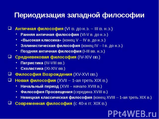 Периодизация западной философии Античная философия (VI в. до н.э. – III в. н.э.) Ранняя античная философия (VI-V в. до н.э.) «Высокая классика» (конец V – IV в. до н.э.) Эллинистическая философия (конец IV – I в. до н.э.) Поздняя античная философия …