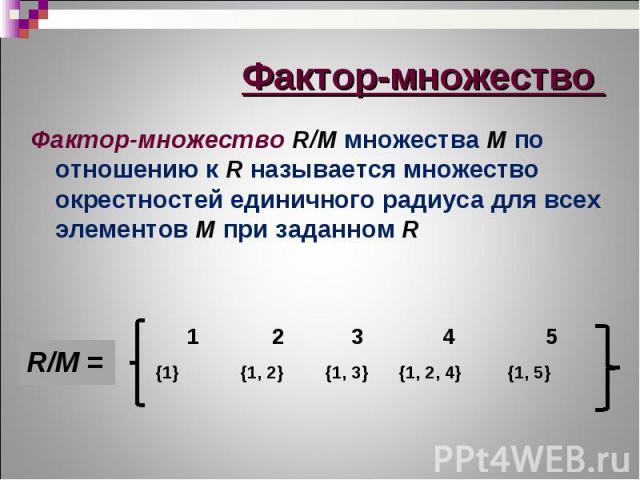 Фактор-множество R/M множества М по отношению к R называется множество окрестностей единичного радиуса для всех элементов М при заданном R Фактор-множество R/M множества М по отношению к R называется множество окрестностей единичного радиуса для все…