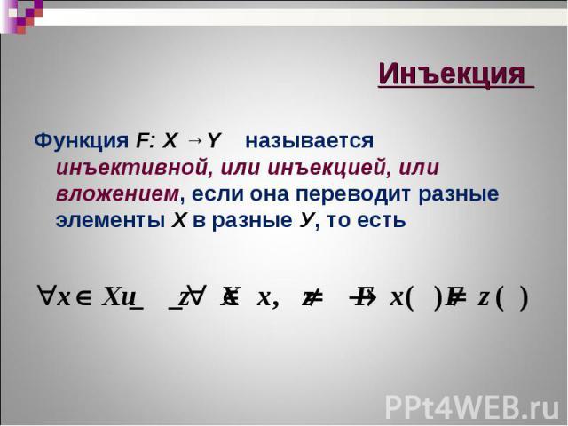 Функция F: X →Y называется инъективной, или инъекцией, или вложением, если она переводит разные элементы Х в разные У, то есть Функция F: X →Y называется инъективной, или инъекцией, или вложением, если она переводит разные элементы Х в разные У, то есть