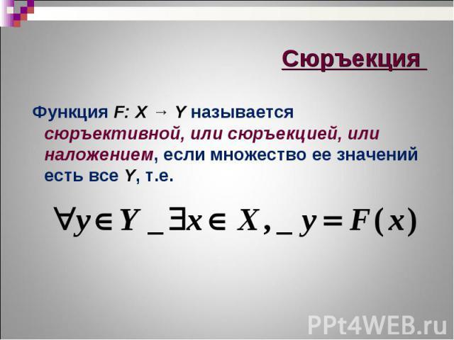 Функция F: X → Y называется сюръективной, или сюръекцией, или наложением, если множество ее значений есть все Y, т.е. Функция F: X → Y называется сюръективной, или сюръекцией, или наложением, если множество ее значений есть все Y, т.е.