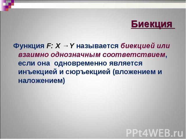 Функция F: X →Y называется биекцией или взаимно однозначным соответствием, если она одновременно является инъекцией и сюръекцией (вложением и наложением) Функция F: X →Y называется биекцией или взаимно однозначным соответствием, если она одновременн…