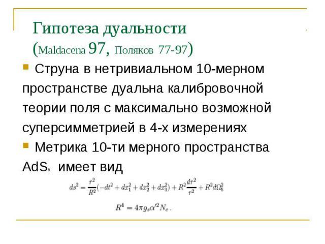 Гипотеза дуальности (Maldacena 97, Поляков 77-97) Струна в нетривиальном 10-мерном пространстве дуальна калибровочной теории поля с максимально возможной суперсимметрией в 4-х измерениях Метрика 10-ти мерного пространства AdS5 имеет вид