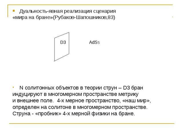 Дуальность-явная реализация сценария «мира на бране»(Рубаков-Шапошников,83) N солитонных объектов в теории струн – D3 бран индуцируют в многомерном пространстве метрику и внешнее поле. 4-х мерное пространство, «наш мир», определен на солитоне в мног…