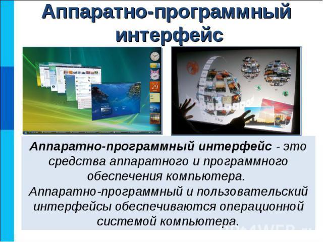 Аппаратно-программный интерфейс - это средства аппаратного и программного обеспечения компьютера. Аппаратно-программный и пользовательский интерфейсы обеспечиваются операционной системой компьютера.