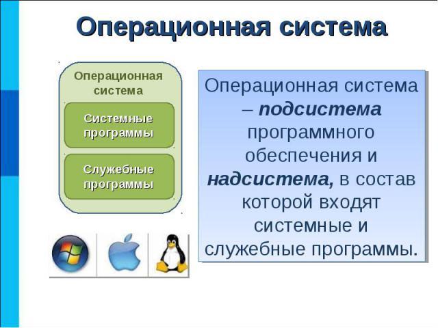 Операционная система – подсистема программного обеспечения и надсистема, в состав которой входят системные и служебные программы