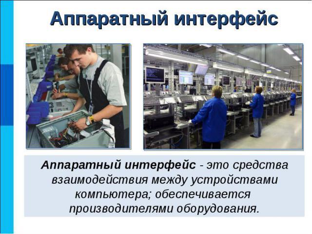 Аппаратный интерфейс - это средства взаимодействия между устройствами компьютера; обеспечивается производителями оборудования.