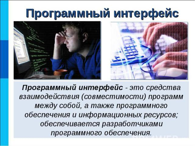 Программный интерфейс - это средства взаимодействия (совместимости) программ между собой, а также программного обеспечения и информационных ресурсов; обеспечивается разработчиками программного обеспечения
