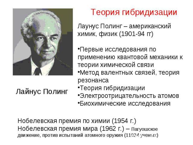 Лаунус Полинг – американский химик, физик (1901-94 гг) Первые исследования по применению квантовой механики к теории химической связи Метод валентных связей, теория резонанса Теория гибридизации Электроотрицательность атомов Биохимические исследования