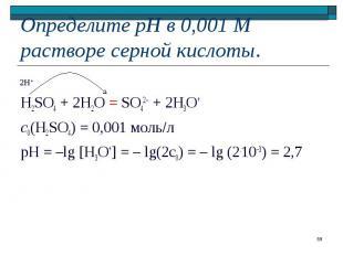 H2SO4 + 2H2O = SO42 + 2H3O+ с0(H2SO4) = 0,001 моль л pH = –lg [H3O+] = – lg(2c0)