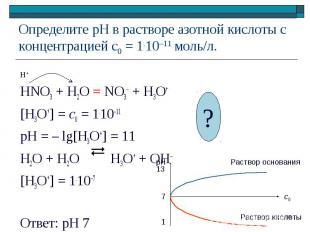 HNO3 + H2O = NO3– + H3O+ [H3O+] = c0 = 1.10–11 pH = – lg[H3O+] = 11 H2O + H2O H3