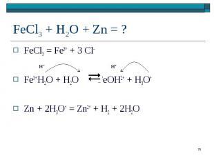 FeCl3 = Fe3+ + 3 Cl– FeCl3 = Fe3+ + 3 Cl– Fe3+.H2O + H2O FeOH2+ + H3O+ Zn + 2H3O