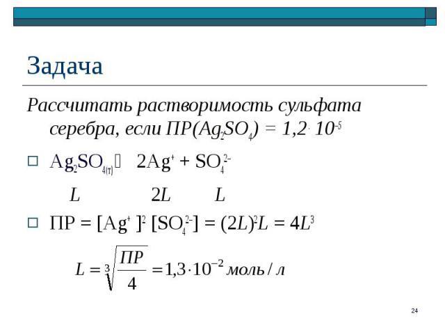 Рассчитать растворимость сульфата серебра, если ПР(Ag2SO4) = 1,2 . 10–5 Рассчитать растворимость сульфата серебра, если ПР(Ag2SO4) = 1,2 . 10–5 Ag2SO4(т) 2Ag+ + SO42– L 2L L ПР = [Ag+ ]2 [SO42–] = (2L)2L = 4L3