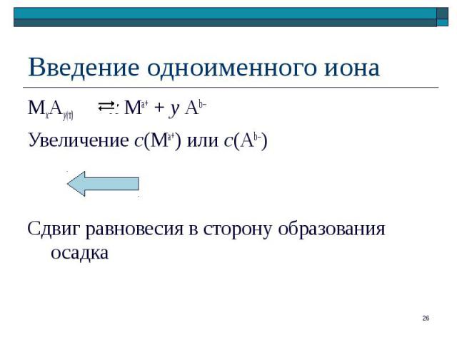 МхАу(т) х Ма+ + у Аb– МхАу(т) х Ма+ + у Аb– Увеличение с(Ма+) или с(Аb–) Сдвиг равновесия в сторону образования осадка