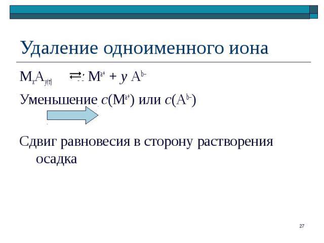 МхАу(т) х Ма+ + у Аb– МхАу(т) х Ма+ + у Аb– Уменьшение с(Ма+) или с(Аb–) Сдвиг равновесия в сторону растворения осадка
