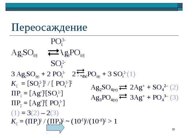 PO43– PO43– Ag2SO4(т) Ag3PO4(т) SO42– 3 Ag2SO4(т) + 2 PO43– 2 Ag3PO4(т) + 3 SO42– (1) KС = [SO42–]3 / [ PO43–]2 ПР1 = [Ag+]2[SO42–] ПР2 = [Ag+]3[ PO43–] (1) = 3(2) – 2(3) KС = (ПР1)3 / (ПР2)2 ~ (10–5)3/(10–18)2 > 1