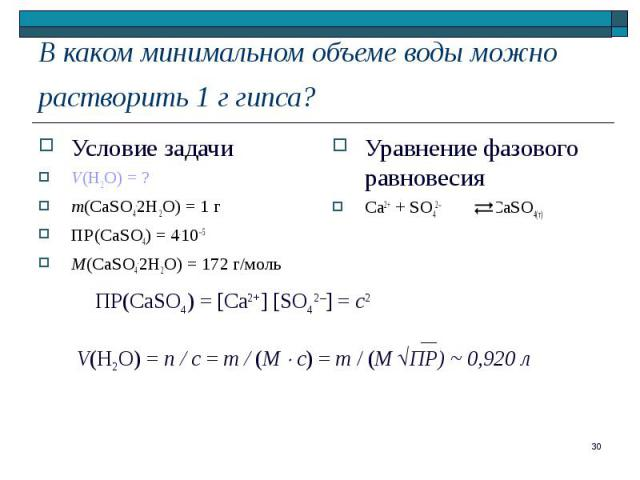 Условие задачи Условие задачи V(H2O) = ? m(CaSO4.2H2O) = 1 г ПР(CaSO4) = 4.10–5 M(CaSO4.2H2O) = 172 г/моль