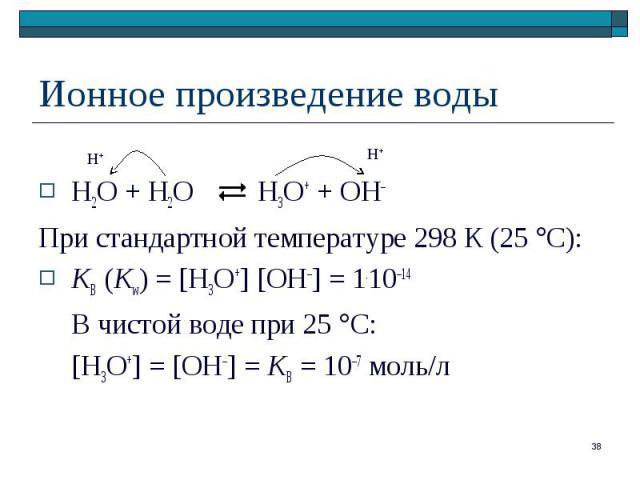 H2O + H2O H3O+ + OH– При стандартной температуре 298 К (25 С): KB (Kw) = [H3O+] [OH–] = 1.10–14 В чистой воде при 25 С [H3O+] = [OH–] = KB = 10–7 моль/л