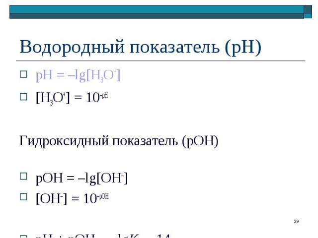 рН = –lg[H3O+] рН = –lg[H3O+] [H3O+] = 10–рН Гидроксидный показатель (рОН) pOH = –lg[OH–] [OH–] = 10–рОН рН + рОН = –lgKB = 14