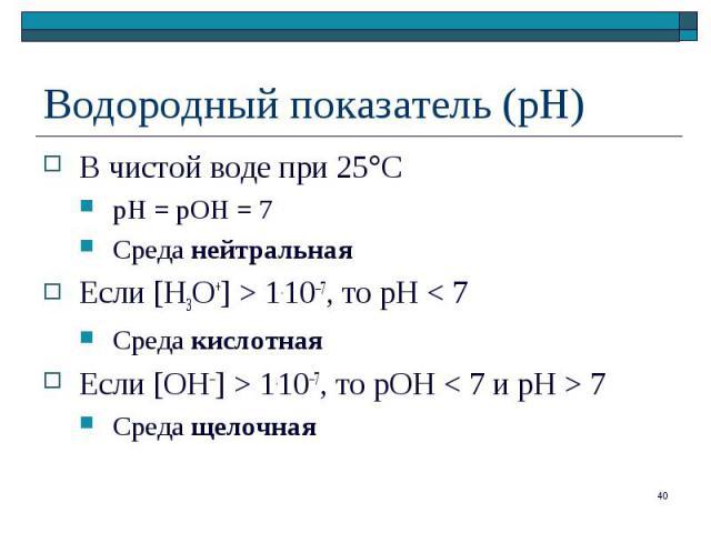 В чистой воде при 25 С В чистой воде при 25 С рН = рОН = 7 Среда нейтральная Если [H3O+] > 1.10–7, то рН < 7 Среда кислотная Если [OH–] > 1.10–7, то рОН < 7 и pH > 7 Среда щелочная