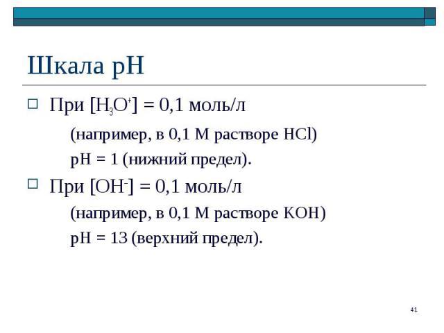 При [H3O+] = 0,1 моль/л При [H3O+] = 0,1 моль/л (например, в 0,1 М растворе HCl) pH = 1 (нижний предел). При [OH–] = 0,1 моль/л (например, в 0,1 М растворе KOH) рН = 13 (верхний предел).