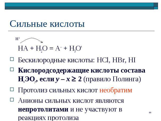 HA + H2O = A– + H3O+ Бескилородные кислоты: HCl, HBr, HI Кислородсодержащие кислоты состава НхЭОу, если у – х 2 (правило Полинга) Протолиз сильных кислот необратим Анионы сильных кислот являются непротолитами и не участвуют в реакциях протолиза