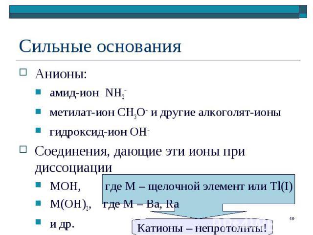 Анионы: Анионы: амид-ион NH2– метилат-ион CH3O– и другие алкоголят-ионы гидроксид-ион ОН– Соединения, дающие эти ионы при диссоциации MOH, где М – щелочной элемент или Tl(I) M(OH)2, где М – Ba, Ra и др.