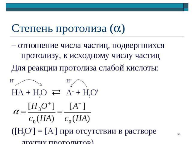 – отношение числа частиц, подвергшихся протолизу, к исходному числу частиц – отношение числа частиц, подвергшихся протолизу, к исходному числу частиц Для реакции протолиза слабой кислоты: HA + H2O A– + H3O+ ([H3O+] = [A–] при отсутствии в растворе д…