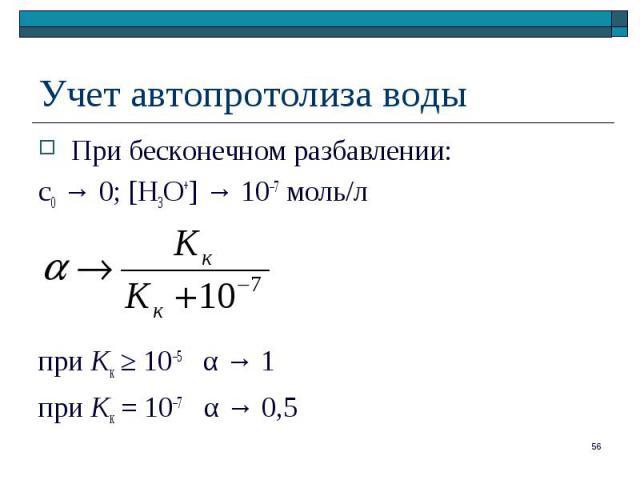 При бесконечном разбавлении: При бесконечном разбавлении: с0 → 0; [H3O+] → 10–7 моль/л при Kк ≥ 10–5 α → 1 при Kк = 10–7 α → 0,5