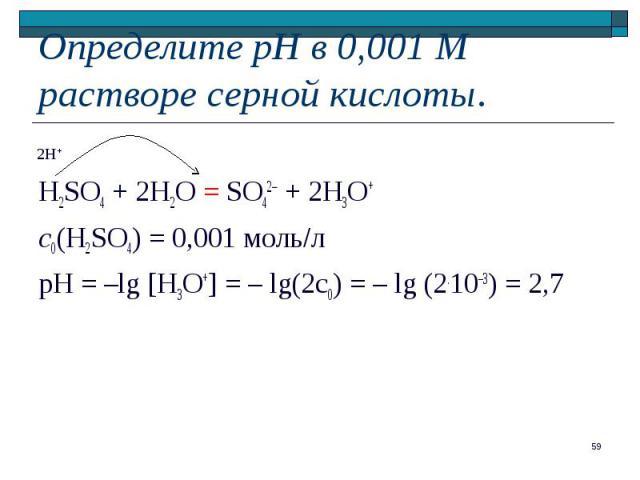H2SO4 + 2H2O = SO42 + 2H3O+ с0(H2SO4) = 0,001 моль л pH = –lg [H3O+] = – lg(2c0) = – lg (2.10–3) = 2,7