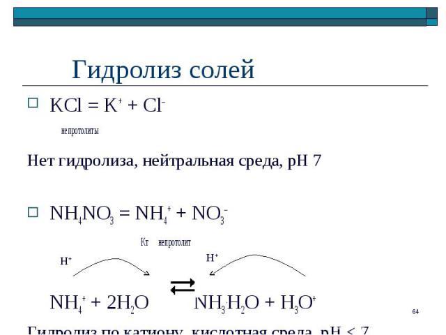 KCl = K+ + Cl– KCl = K+ + Cl– непротолиты Нет гидролиза, нейтральная среда, рН 7 NH4NO3 = NH4+ + NO3– Кт непротолит NH4+ + 2H2O NH3.H2O + H3O+ Гидролиз по катиону, кислотная среда, pH < 7