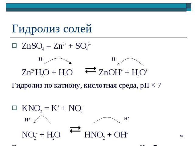 ZnSO4 = Zn2+ + SO42– ZnSO4 = Zn2+ + SO42– Zn2+.H2O + H2O ZnOH+ + H3O+ Гидролиз по катиону, кислотная среда, рН < 7 KNO2 = K+ + NO2– NO2– + H2O HNO2 + OH– Гидролиз по аниону, щелочная среда, pH > 7