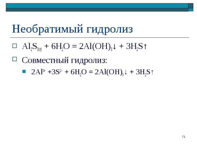 Al2S3(т) + 6H2O = 2Al(OH)3↓ + 3H2S↑ Al2S3(т) + 6H2O = 2Al(OH)3↓ + 3H2S↑ Совместный гидролиз: 2Al3+ +3S2– + 6H2O = 2Al(OH)3↓ + 3H2S↑