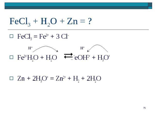 FeCl3 = Fe3+ + 3 Cl– FeCl3 = Fe3+ + 3 Cl– Fe3+.H2O + H2O FeOH2+ + H3O+ Zn + 2H3O+ = Zn2+ + H2 + 2H2O