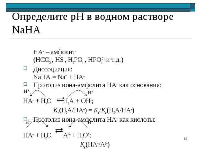 HA– – амфолит HA– – амфолит (HCO3–, HS–, H2PO4–, HPO42– и т.д.) Диссоциация: NaHA = Na+ + HA– Протолиз иона-амфолита HA– как основания: HA– + H2O H2A + OH–; Kо(H2A/HA–) = Kв/Kк(H2A/HA–) Протолиз иона-амфолита HA– как кислоты: HA– + H2O A2– + H3O+; K…